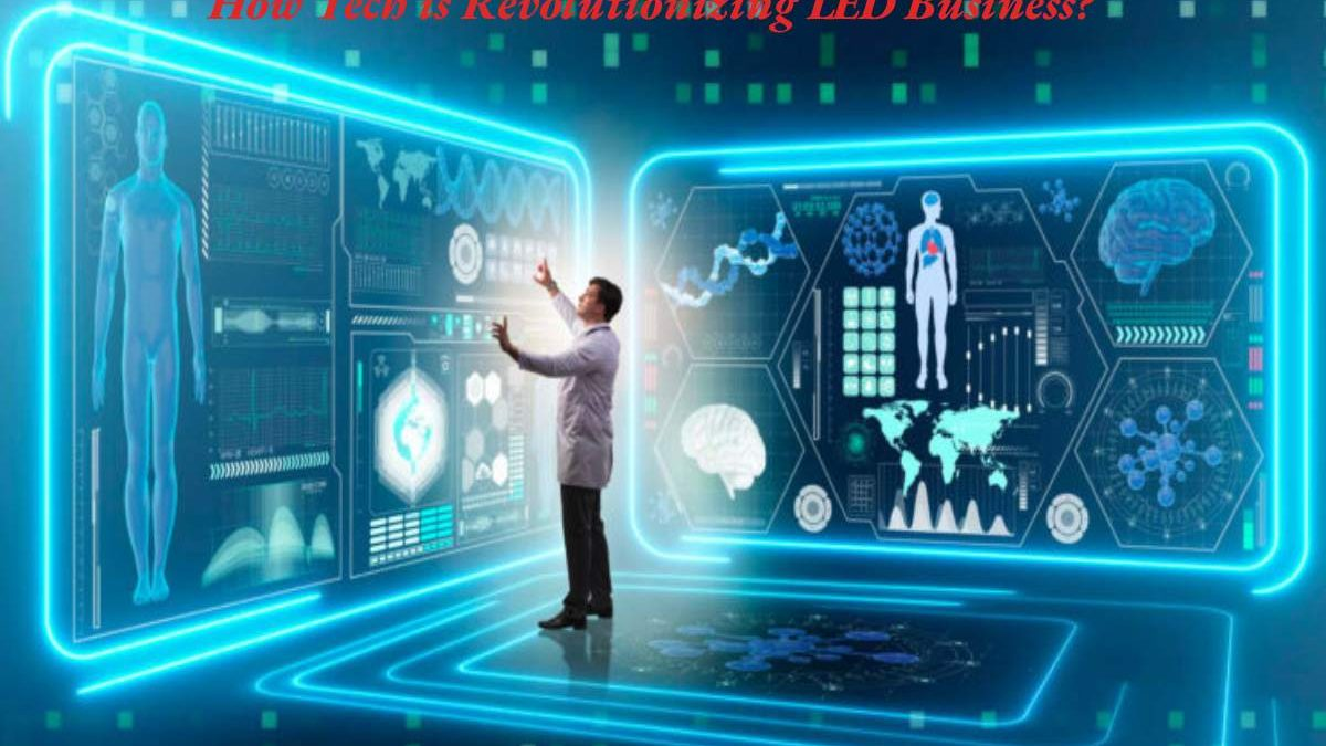 How Is Technology Revolutionizing The LED Business?