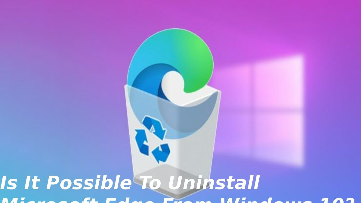 Is It Possible To Uninstall Microsoft Edge From Windows 10?